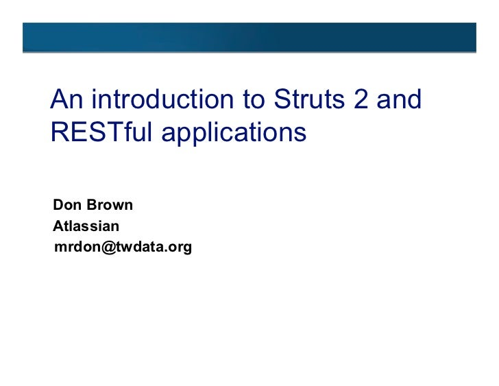 An introduction to Struts 2 and RESTful applications  Don Brown Atlassian mrdon@twdata.org