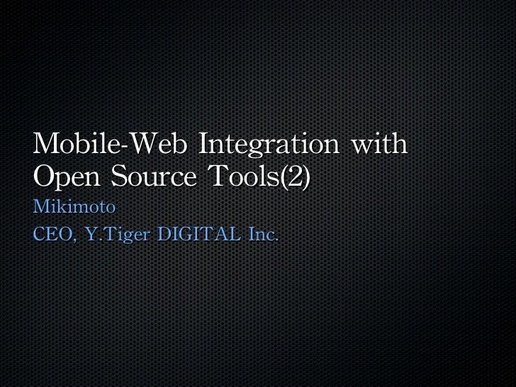 Mobile-Web Integration with Open Source Tools(2) <ul><li>Mikimoto </li></ul><ul><li>CEO, Y.Tiger DIGITAL Inc. </li></ul>
