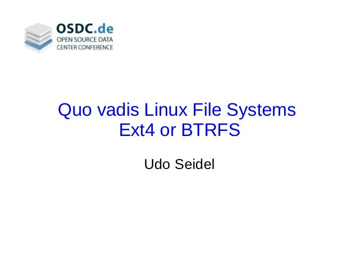 Quo vadis Linux File Systems      Ext4 or BTRFS          Udo Seidel