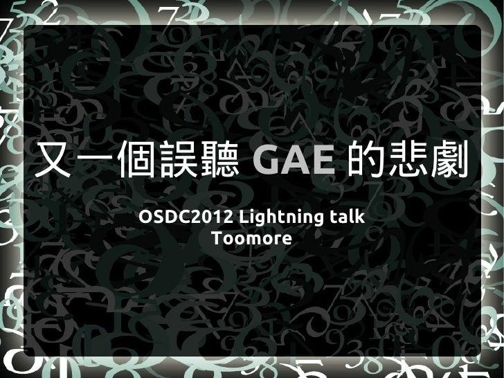 又一個誤聽 GAE 的悲劇   OSDC2012 Lightning talk         Toomore