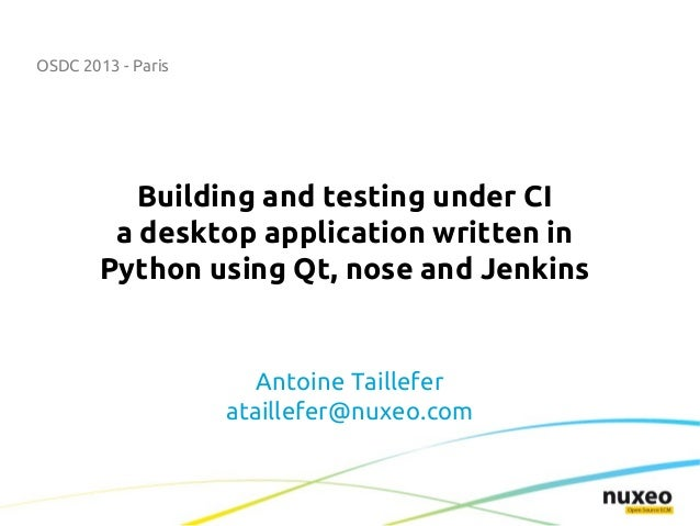 OSDC 2013 - Paris Building and testing under CI a desktop application written in Python using Qt, nose and Jenkins Antoine...