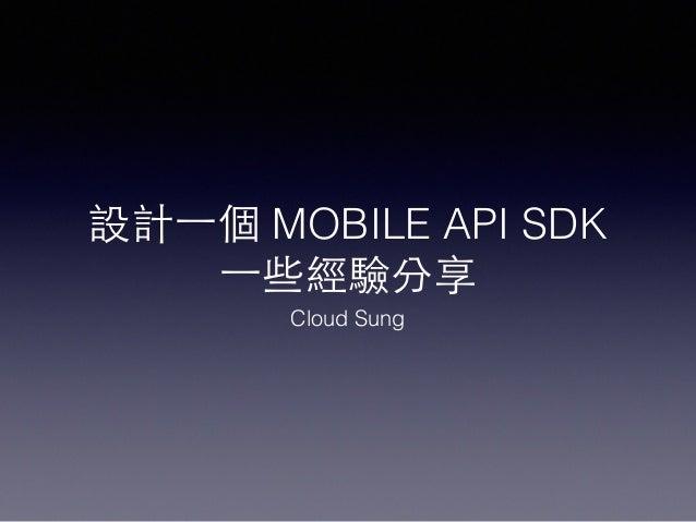 設計⼀一個 MOBILE API SDK ⼀一些經驗分享 Cloud Sung