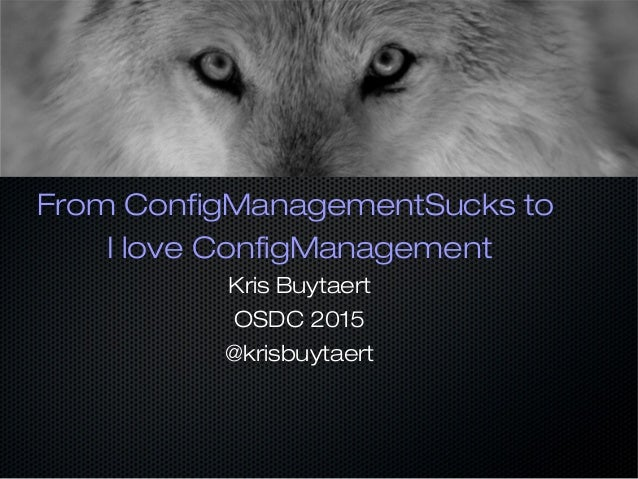 From ConfigManagementSucks to I love ConfigManagement Kris Buytaert OSDC 2015 @krisbuytaert