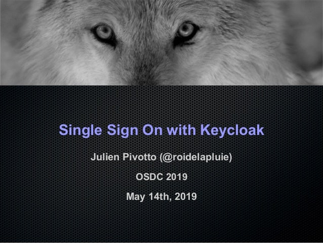 Single Sign On with Keycloak Julien Pivotto (@roidelapluie) OSDC 2019 May 14th, 2019