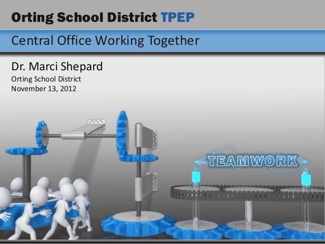 Orting School District TPEPCentral Office Working TogetherDr. Marci ShepardOrting School DistrictNovember 13, 2012