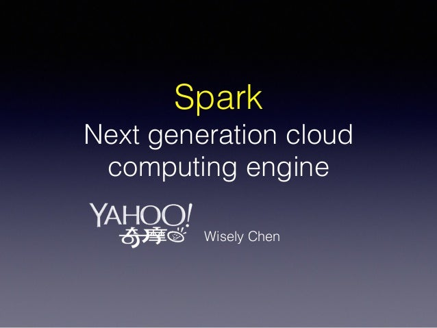 Spark Next generation cloud computing engine Wisely Chen