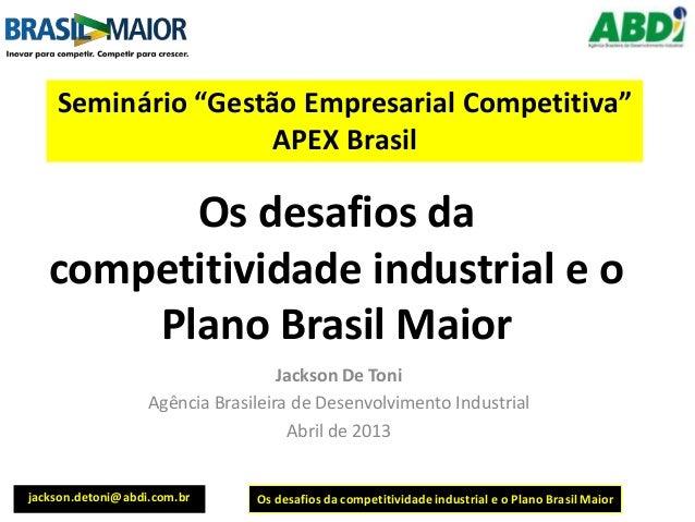 Os desafios da competitividade industrial e o Plano Brasil Maior Jackson De Toni Agência Brasileira de Desenvolvimento Ind...
