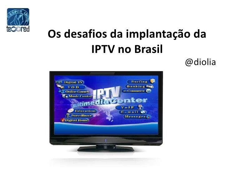 Os desafios da implantação da IPTV noBrasil<br />@diolia<br />