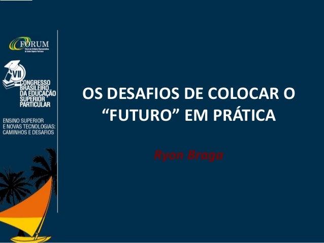 """OS DESAFIOS DE COLOCAR O """"FUTURO"""" EM PRÁTICA Ryon Braga"""