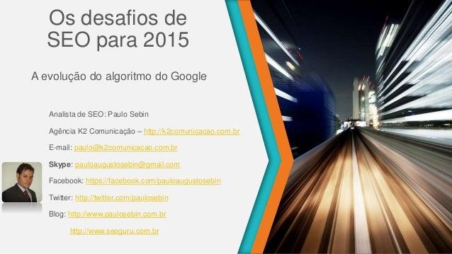Os desafios de SEO para 2015 A evolução do algoritmo do Google Analista de SEO: Paulo Sebin Agência K2 Comunicação – http:...