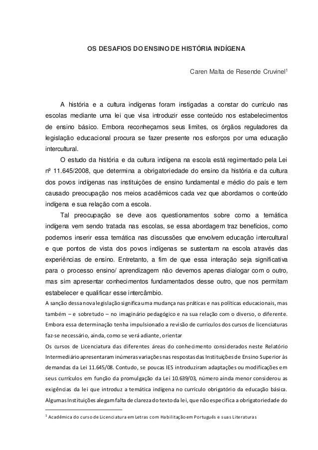 OS DESAFIOS DO ENSINO DE HISTÓRIA INDÍGENA Caren Malta de Resende Cruvinel1 A história e a cultura indígenas foram instiga...