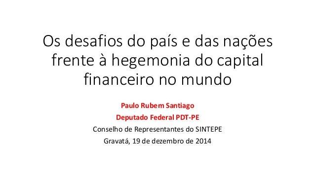 Os desafios do país e das nações frente à hegemonia do capital financeiro no mundo Paulo Rubem Santiago Deputado Federal P...