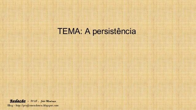 Redação – Prof. João Mendonça Blog - http://profjcmendonca.blogspot.com TEMA: A persistência