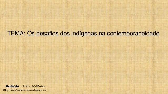 Redação – Prof. João Mendonça Blog - http://profjcmendonca.blogspot.com TEMA: Os desafios dos indígenas na contemporaneida...