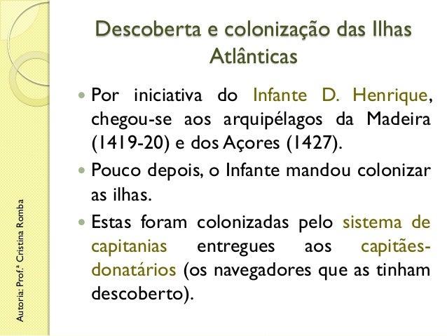 Descoberta e colonização das Ilhas Atlânticas Por iniciativa do Infante D. Henrique, chegou-se aos arquipélagos da Madeira...