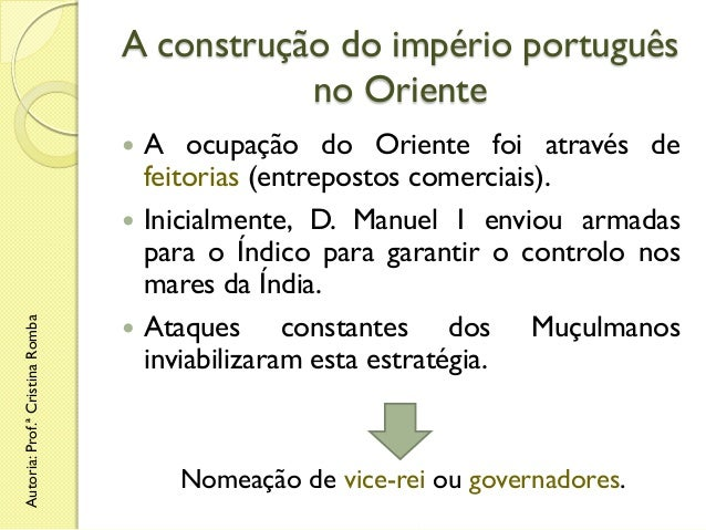 A construção do império português no Oriente   Autoria: Prof.ª Cristina Romba      A ocupação do Oriente foi através de...