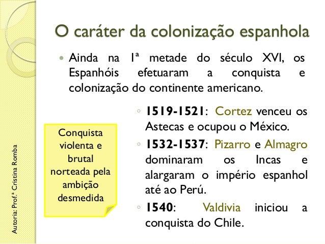 O caráter da colonização espanhola  Autoria: Prof.ª Cristina Romba    Ainda na 1ª metade do século XVI, os Espanhóis efet...