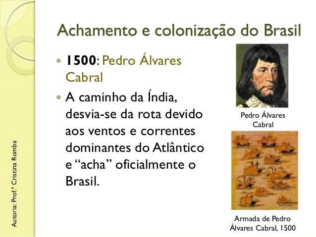 Achamento e colonização do Brasil 1500: Pedro Álvares Cabral  A caminho da Índia, desvia-se da rota devido aos ventos e c...