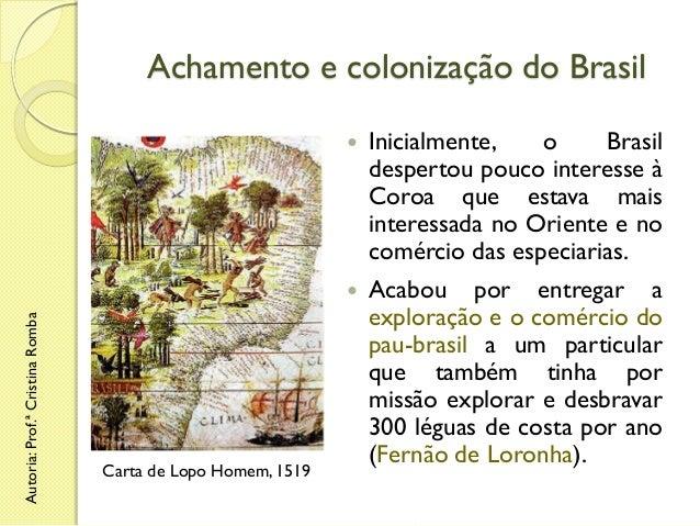 Achamento e colonização do Brasil  Carta de Lopo Homem, 1519  Inicialmente, o Brasil despertou pouco interesse à Coroa que...