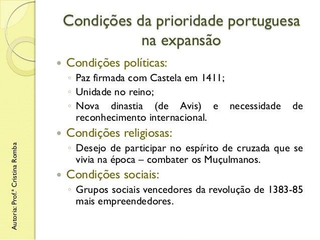 Condições da prioridade portuguesa na expansão   Condições políticas: ◦ Paz firmada com Castela em 1411; ◦ Unidade no rei...