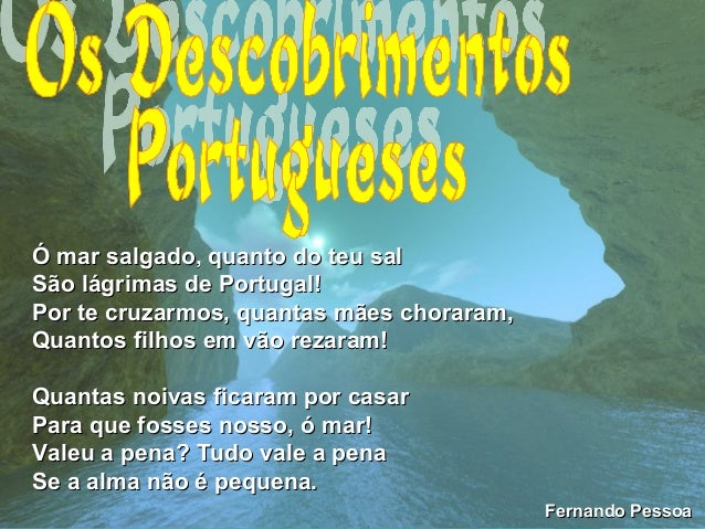 Ó mar salgado, quanto do teu salÓ mar salgado, quanto do teu salSão lágrimas de Portugal!São lágrimas de Portugal!Por te c...