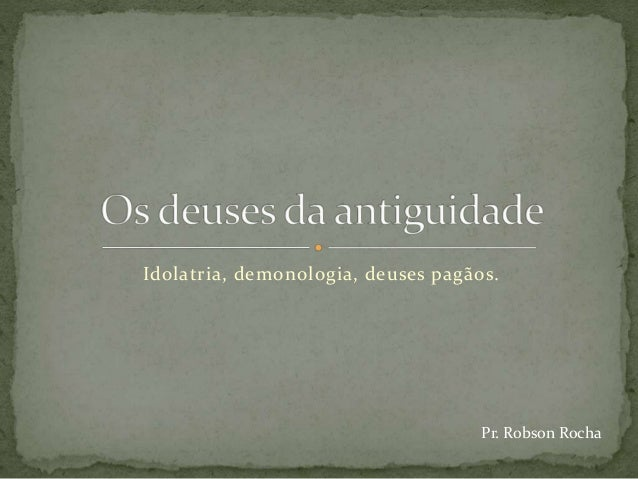 Idolatria, demonologia, deuses pagãos. Pr. Robson Rocha