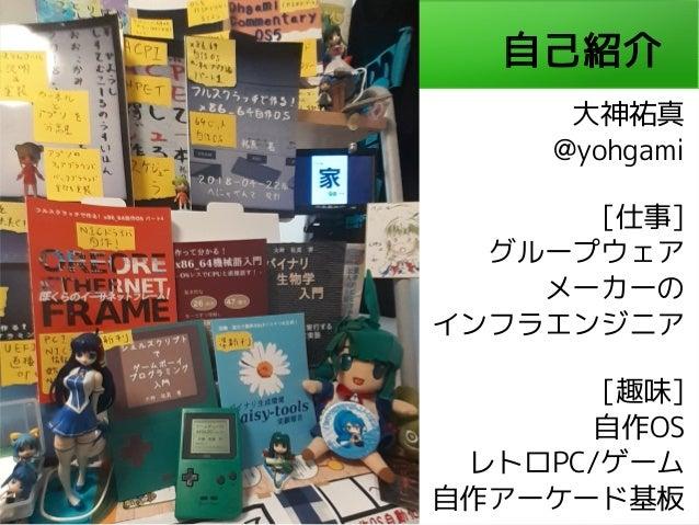 自己紹介 大神祐真 @yohgami [仕事] グループウェア メーカーの インフラエンジニア [趣味] 自作OS レトロPC/ゲーム 自作アーケード基板