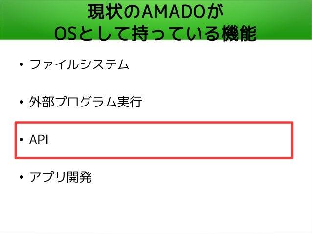 現状のAMADOが OSとして持っている機能 ● ファイルシステム ● 外部プログラム実行 ● API ● アプリ開発
