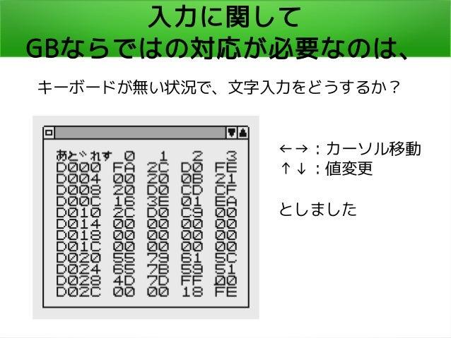 入力に関して GBならではの対応が必要なのは、 キーボードが無い状況で、文字入力をどうするか? ←→:カーソル移動 ↑↓:値変更 としました