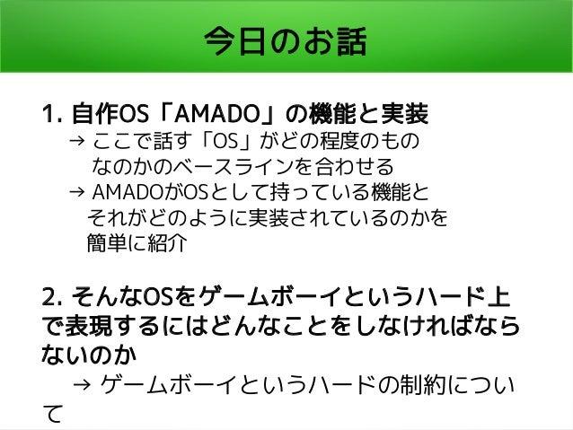 今日のお話 1. 自作OS「AMADO」の機能と実装   → ここで話す「OS」がどの程度のもの    なのかのベースラインを合わせる   → AMADOがOSとして持っている機能と    それがどのように実装されているのかを    簡単に紹介...