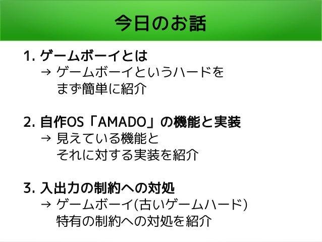 今日のお話 1. ゲームボーイとは   → ゲームボーイというハードを    まず簡単に紹介 2. 自作OS「AMADO」の機能と実装   → 見えている機能と    それに対する実装を紹介 3. 入出力の制約への対処   → ゲームボーイ(古...