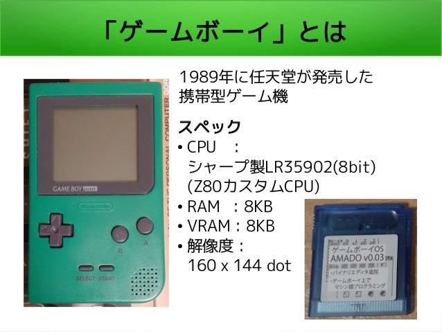 「ゲームボーイ」とは 1989年に任天堂が発売した 携帯型ゲーム機 スペック ● CPU : シャープ製LR35902(8bit) (Z80カスタムCPU) ● RAM :8KB ● VRAM:8KB ● 解像度: 160 x 144 dot