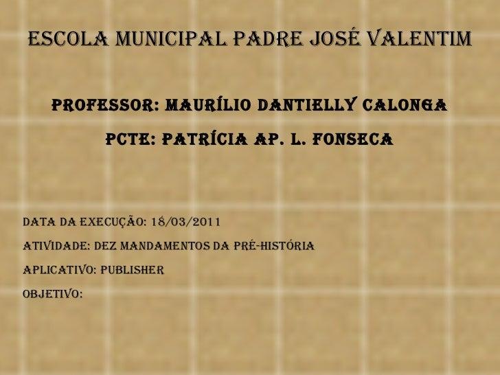 Escola Municipal Padre José Valentim Data da execução: 18/03/2011 Atividade: dez mandamentos da pré-história Aplicativo: P...
