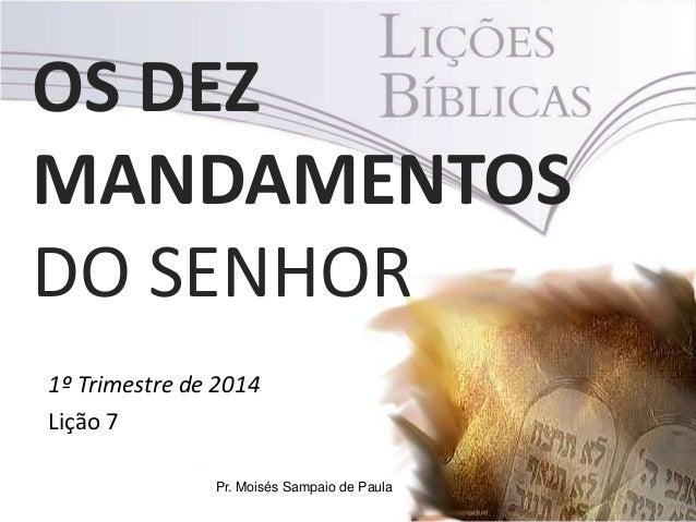 OS DEZ MANDAMENTOS DO SENHOR 1º Trimestre de 2014 Lição 7 Pr. Moisés Sampaio de Paula