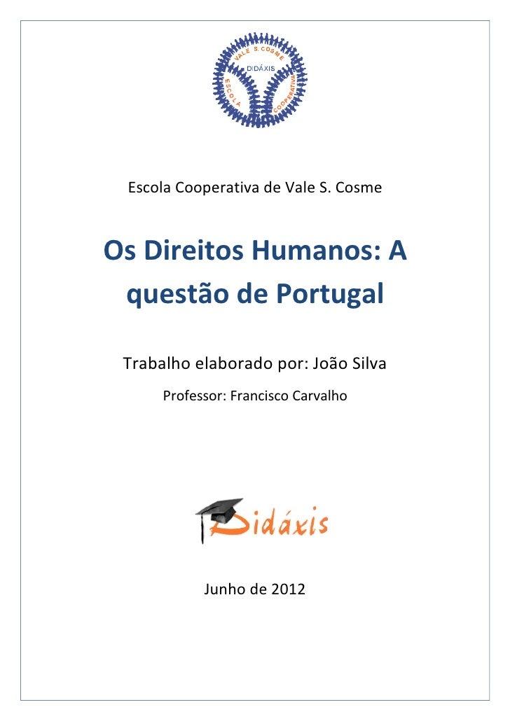 Escola Cooperativa de Vale S. CosmeOs Direitos Humanos: A questão de Portugal Trabalho elaborado por: João Silva      Prof...