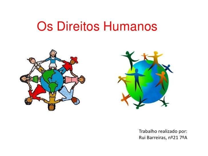 Os Direitos Humanos                Trabalho realizado por:                Rui Barreiras, nº21 7ºA