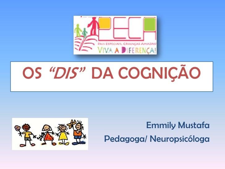 """OS """"DIS""""  DA COGNIÇÃO<br />Emmily Mustafa<br />Pedagoga/ Neuropsicóloga<br />"""