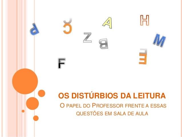 OS DISTÚRBIOS DA LEITURA  O PAPEL DO PROFESSOR FRENTE A ESSAS  QUESTÕES EM SALA DE AULA