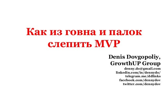 Как из говна и палок слепить MVP Denis Dovgopoliy, GrowthUP Group denny.do@gmail.com linkedin.com/in/dennydo/ telegram.me/...
