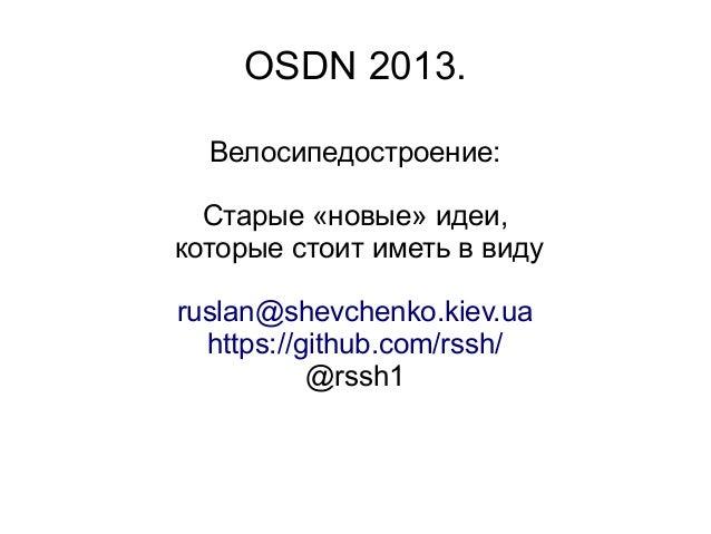OSDN 2013. Велосипедостроение: Старые «новые» идеи, которые стоит иметь в виду ruslan@shevchenko.kiev.ua https://github.co...