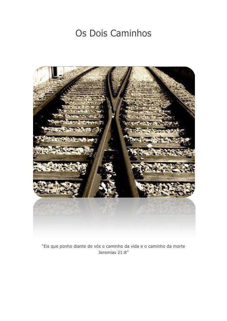 """Os Dois Caminhos<br />""""Eis que ponho diante de vós o caminho da vida e o caminho da morte Jeremias 21:8""""<br />Os dois cami..."""