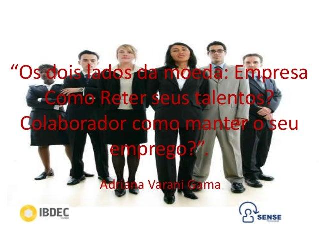 """""""Os dois lados da moeda: Empresa Como Reter seus talentos? Colaborador como manter o seu emprego?"""". Adriana Varani Gama"""