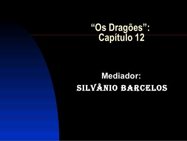 """""""Os Dragões"""":    Capítulo 12     Mediador:Silvânio BarceloS"""