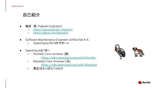 自己紹介 Tripleo Deep Dive ● 梶波 崇 (Takashi Kajinami) ○ https://launchpad.net/~kajinamit ○ https://github.com/kajinamit/ ● Soft...