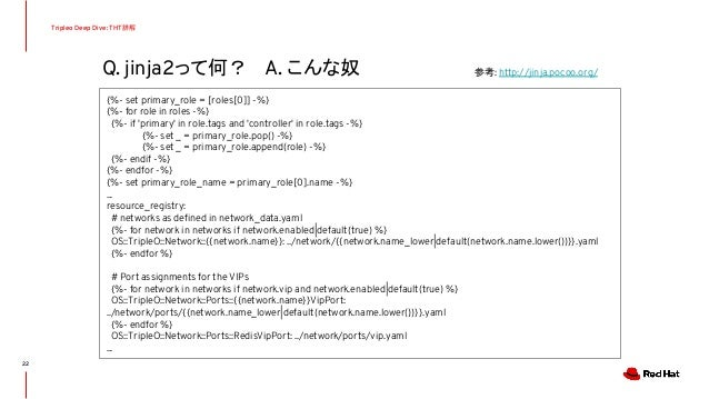 Q. jinja2って何? A. こんな奴 Tripleo Deep Dive: THT詳解 22 {%- set primary_role = [roles[0]] -%} {%- for role in roles -%} {%- if '...