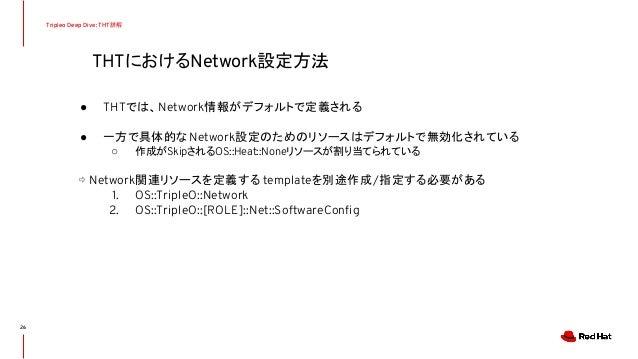 THTにおけるNetwork設定方法 Tripleo Deep Dive: THT詳解 ● THTでは、Network情報がデフォルトで定義される ● 一方で具体的なNetwork設定のためのリソースはデフォルトで無効化されている ○ 作成がS...