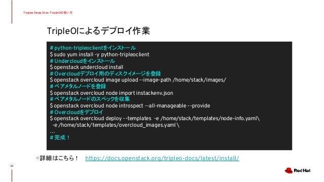 TripleOによるデプロイ作業 Tripleo Deep Dive: TripleOの使い方 ⇨詳細はこちら! https://docs.openstack.org/tripleo-docs/latest/install/ 33 # pyth...