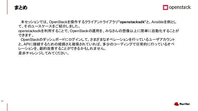"""CONFIDENTIAL まとめ  本セッションでは、OpenStackを操作するクライアントライブラリ""""openstacksdk""""と、Ansibleを例とし て、そのユースケースをご紹介しました。 openstacksdkを利用することで、O..."""