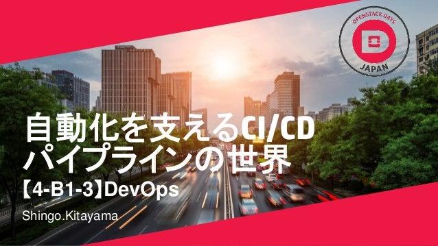 自動化を支えるCI/CD パイプラインの世界 【4-B1-3】DevOps Shingo.Kitayama