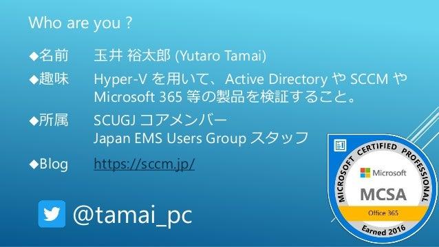 Who are you ? 名前 玉井 裕太郎 (Yutaro Tamai) 趣味 Hyper-V を用いて、Active Directory や SCCM や Microsoft 365 等の製品を検証すること。 所属 SCUGJ コア...